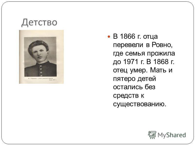 Детство В 1866 г. отца перевели в Ровно, где семья прожила до 1971 г. В 1868 г. отец умер. Мать и пятеро детей остались без средств к существованию.
