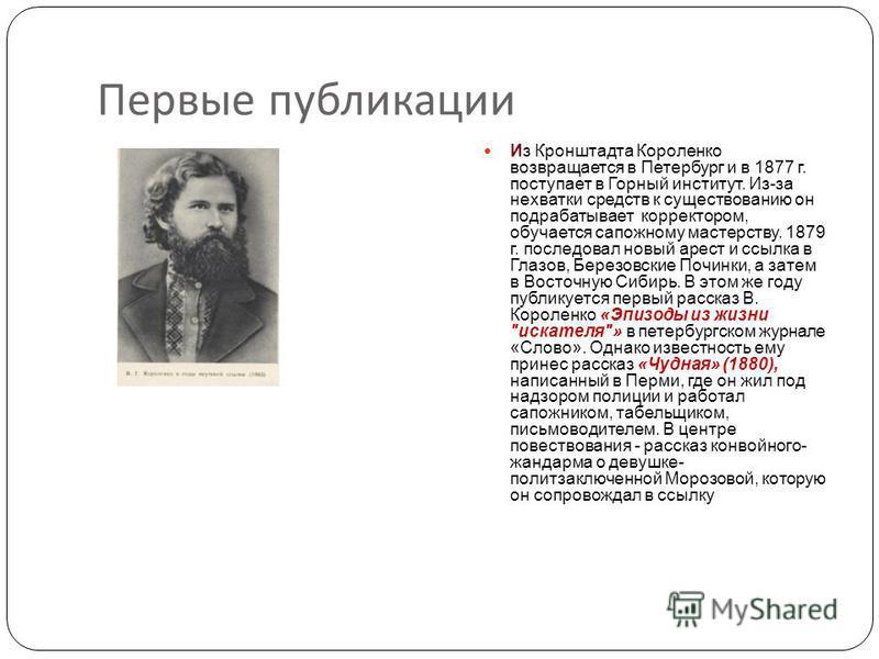 Первые публикации Из Кронштадта Короленко возвращается в Петербург и в 1877 г. поступает в Горный институт. Из-за нехватки средств к существованию он подрабатывает корректором, обучается сапожному мастерству. 1879 г. последовал новый арест и ссылка в
