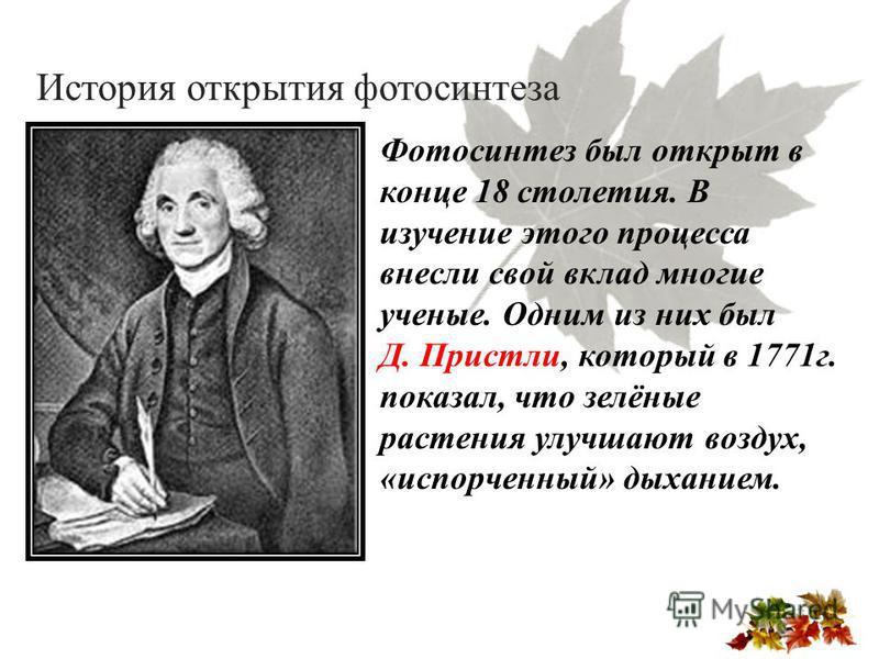 История открытия фотосинтеза Фотосинтез был открыт в конце 18 столетия. В изучение этого процесса внесли свой вклад многие ученые. Одним из них был Д. Пристли, который в 1771 г. показал, что зелёные растения улучшают воздух, «испорченный» дыханием.