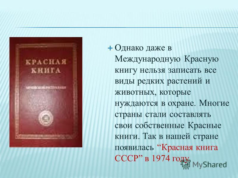 Однако даже в Международную Красную книгу нельзя записать все виды редких растений и животных, которые нуждаются в охране. Многие страны стали составлять свои собственные Красные книги. Так в нашей стране появилась Красная книга СССР в 1974 году.