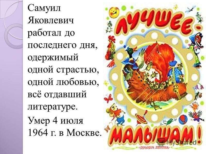 Самуил Яковлевич работал до последнего дня, одержимый одной страстью, одной любовью, всё отдавший литературе. Умер 4 июля 1964 г. в Москве.