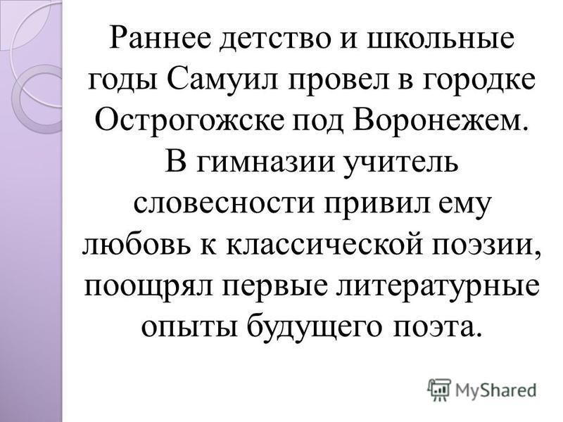 Раннее детство и школьные годы Самуил провел в городке Острогожске под Воронежем. В гимназии учитель словесности привил ему любовь к классической поэзии, поощрял первые литературные опыты будущего поэта.