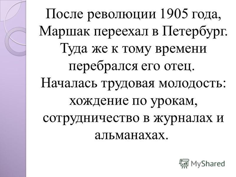 После революции 1905 года, Маршак переехал в Петербург. Туда же к тому времени перебрался его отец. Началась трудовая молодость: хождение по урокам, сотрудничество в журналах и альманахах.