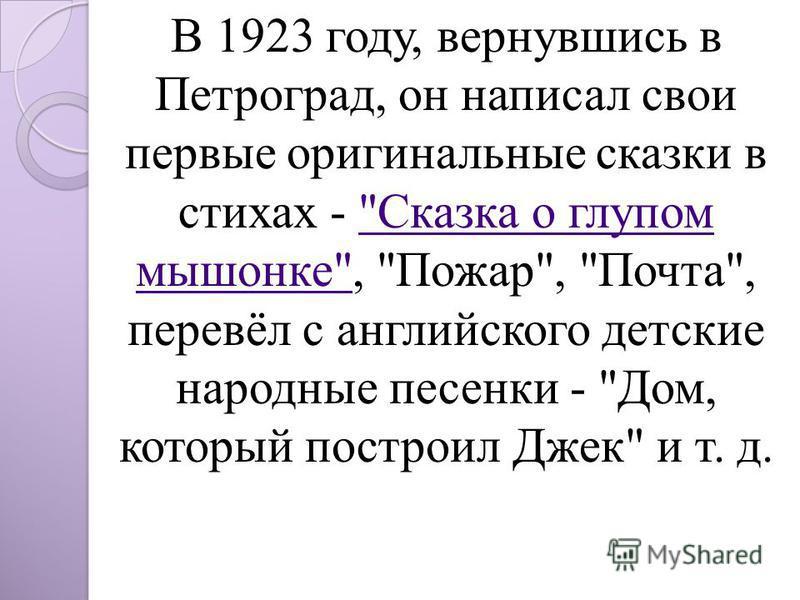 В 1923 году, вернувшись в Петроград, он написал свои первые оригинальные сказки в стихах - Сказка о глупом мышонке, Пожар, Почта, перевёл с английского детские народные песенки - Дом, который построил Джек и т. д.Сказка о глупом мышонке