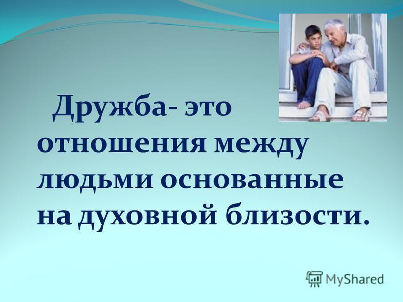 Дружба- это отношения между людьми основанные на духовной близости.