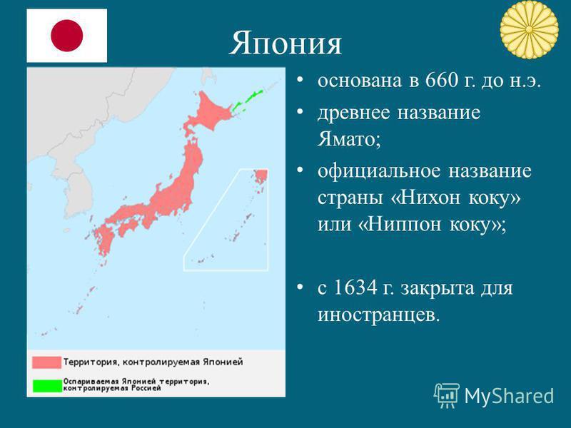 Япония основана в 660 г. до н.э. древнее название Ямато; официальное название страны «Нихон коку» или «Ниппон коку»; с 1634 г. закрыта для иностранцев.