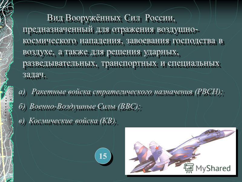 Вид Вооружённых Сил России, предназначенный для отражения воздушно- космического нападения, завоевания господства в воздухе, а также для решения ударных, разведывательных, транспортных и специальных задач. а) Ракетные войска стратегического назначени
