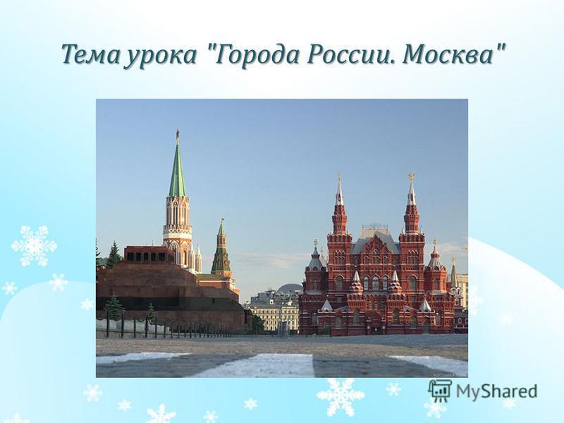 Тема урока Города России. Москва