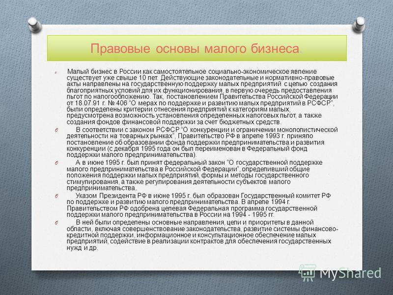 Правовые основы малого бизнеса. O Малый бизнес в России как самостоятельное социально - экономическое явление существует уже свыше 10 лет. Действующие законодательные и нормативно - правовые акты направлены на государственную поддержку малых предприя