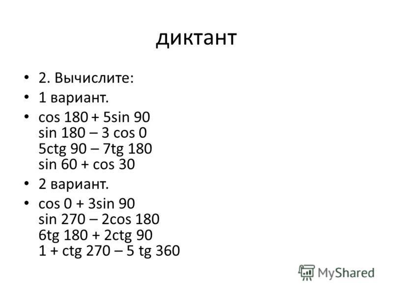 диктант 2. Вычислите: 1 вариант. cos 180 + 5sin 90 sin 180 – 3 cos 0 5ctg 90 – 7tg 180 sin 60 + cos 30 2 вариант. cos 0 + 3sin 90 sin 270 – 2cos 180 6tg 180 + 2ctg 90 1 + ctg 270 – 5 tg 360