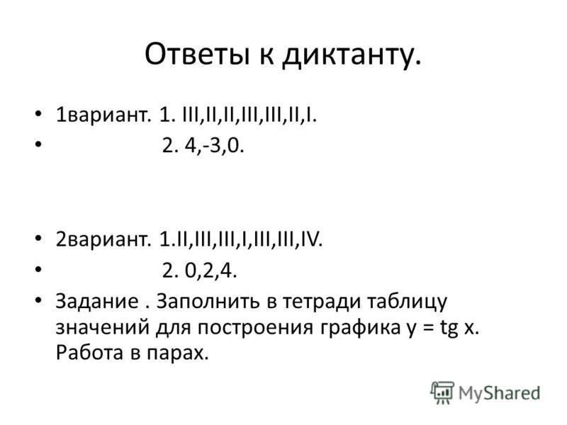 Ответы к диктанту. 1 вариант. 1. III,II,II,III,III,II,I. 2. 4,-3,0. 2 вариант. 1.II,III,III,I,III,III,IV. 2. 0,2,4. Задание. Заполнить в тетради таблицу значений для построения графика у = tg х. Работа в парах.