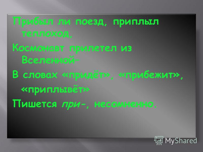 Прибыл ли поезд, приплыл теплоход, Космонавт прилетел из Вселенной– В словах «придёт», «прибежит», «приплывёт» Пишется при-, несомненно.