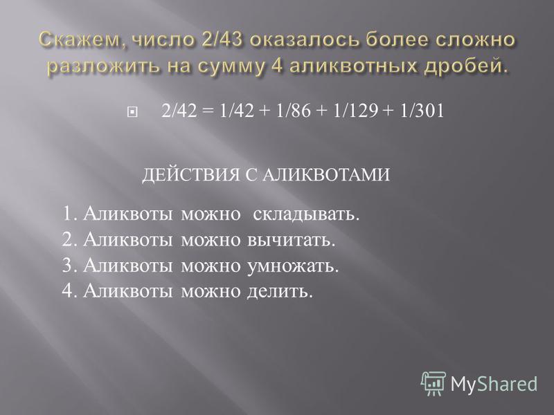 2/42 = 1/42 + 1/86 + 1/129 + 1/301 ДЕЙСТВИЯ С АЛИКВОТАМИ 1. Аликвоты можно складывать. 2. Аликвоты можно вычитать. 3. Аликвоты можно умножать. 4. Аликвоты можно делить.