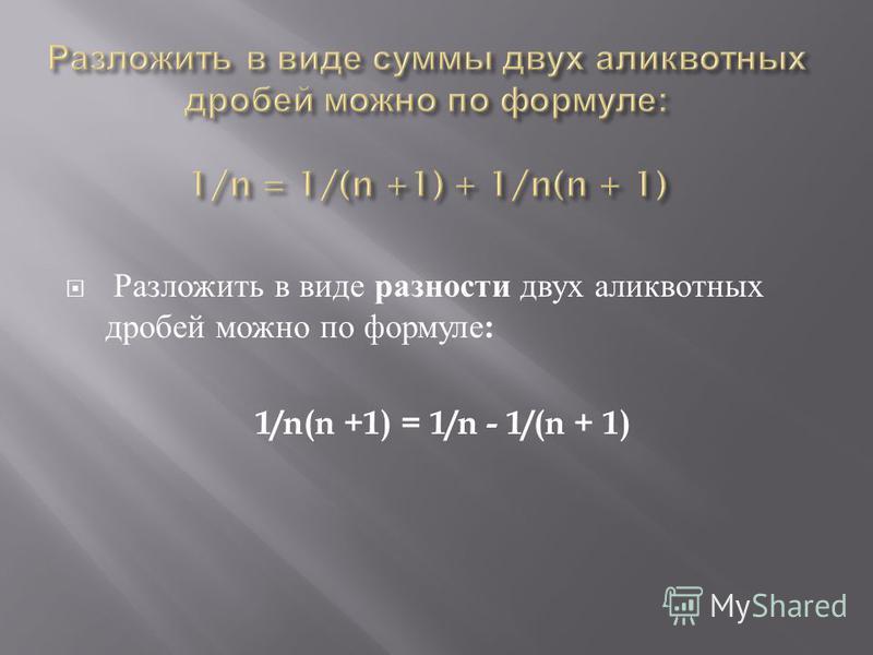 Разложить в виде разности двух аликвотных дробей можно по формуле : 1/n(n +1) = 1/n - 1/(n + 1)