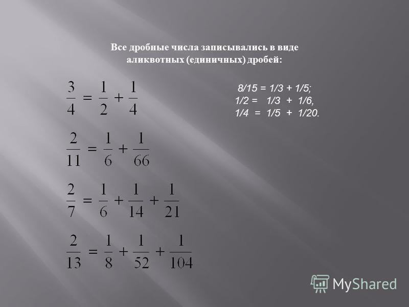 Все дробные числа записывались в виде аликвотных ( единичных ) дробей : 8/15 = 1/3 + 1/5; 1/2 = 1/3 + 1/6, 1/4 = 1/5 + 1/20.