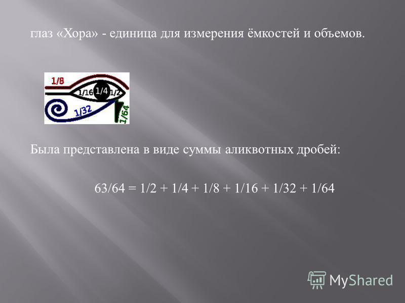 глаз « Хора » - единица для измерения ёмкостей и объемов. Была представлена в виде суммы аликвотных дробей : 63/64 = 1/2 + 1/4 + 1/8 + 1/16 + 1/32 + 1/64