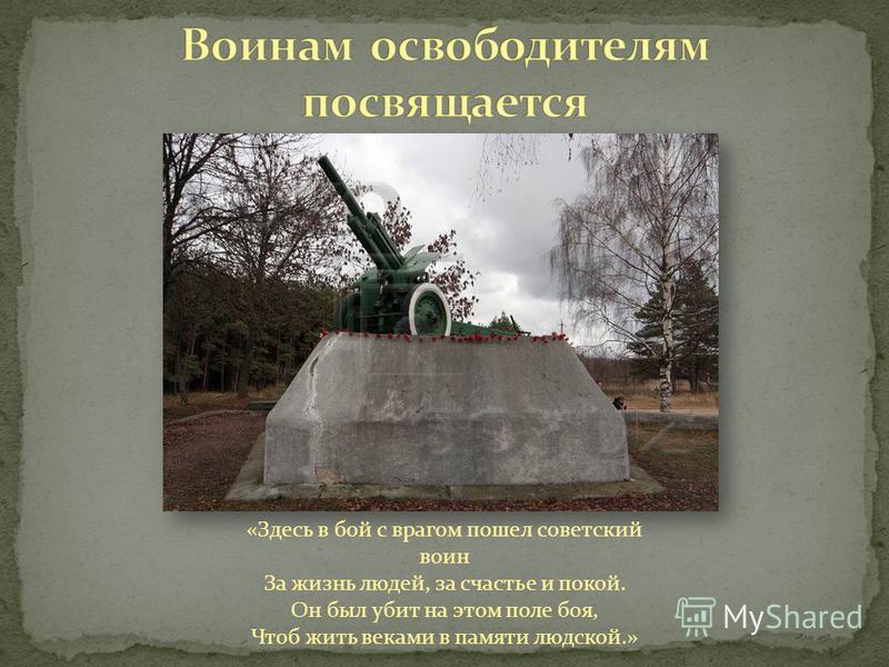 «Здесь в бой с врагом пошел советский воин За жизнь людей, за счастье и покой. Он был убит на этом поле боя, Чтоб жить веками в памяти людской.»