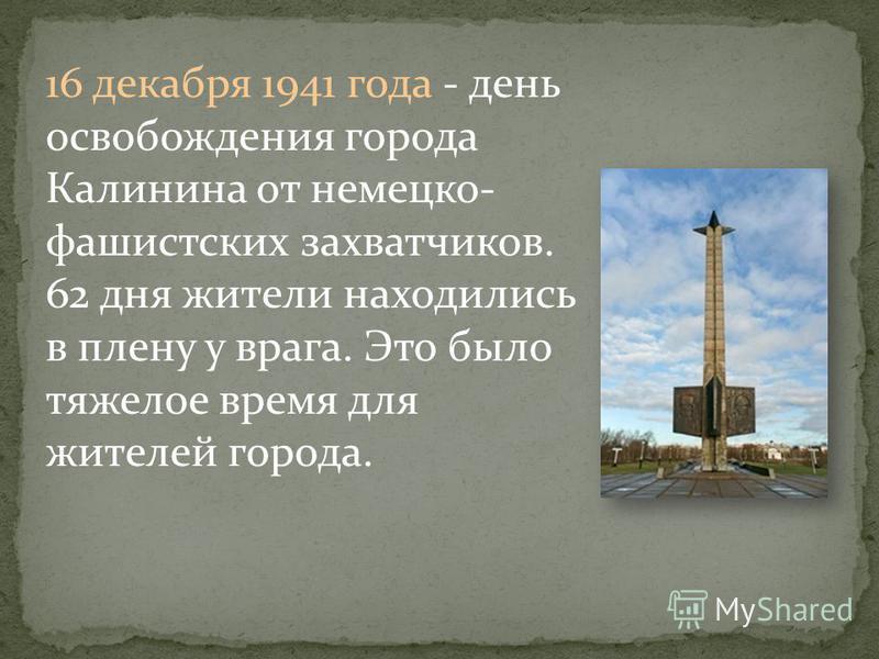 16 декабря 1941 года - день освобождения города Калинина от немецко- фашистских захватчиков. 62 дня жители находились в плену у врага. Это было тяжелое время для жителей города.