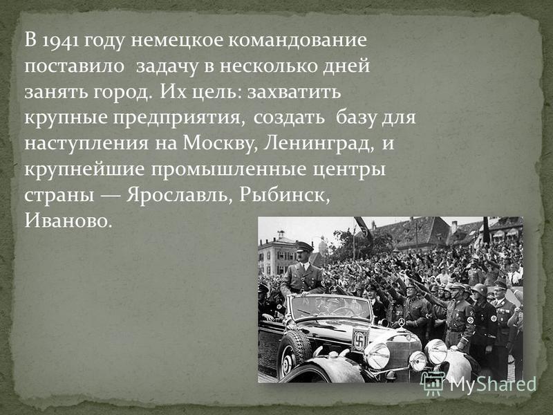 B 1941 году немецкое командование поставило задачу в несколько дней занять город. Их цель: захватить крупные предприятия, создать базу для наступления на Москву, Ленинград, и крупнейшие промышленные центры страны Ярославль, Рыбинск, Иваново.