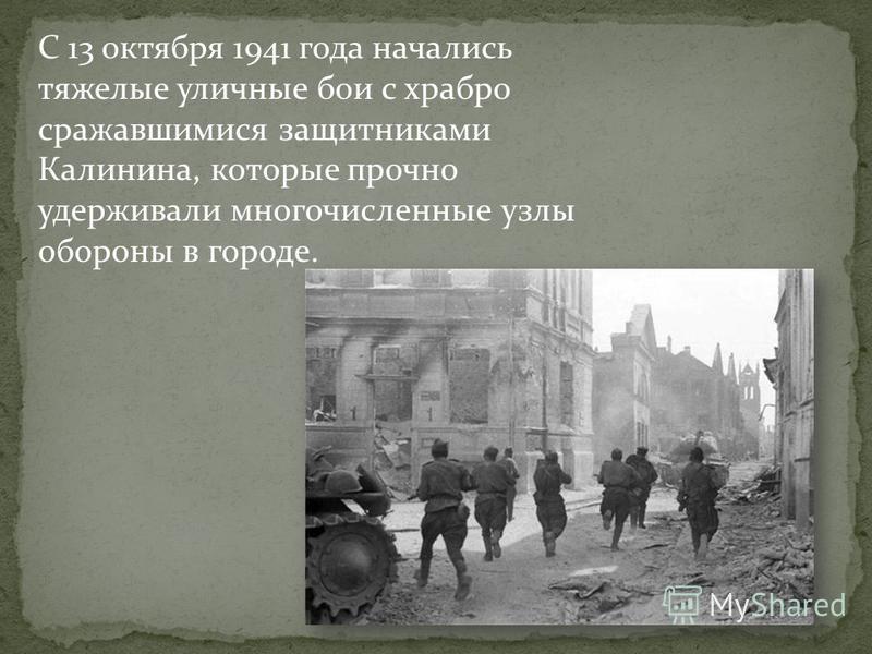 С 13 октября 1941 года начались тяжелые уличные бои с храбро сражавшимися защитниками Калинина, которые прочно удерживали многочисленные узлы обороны в городе.