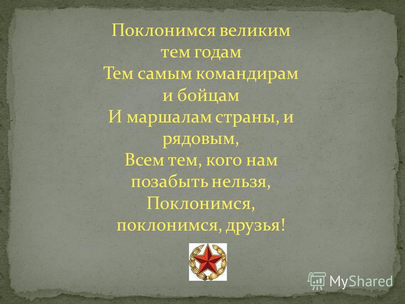 Поклонимся великим тем годам Тем самым командирам и бойцам И маршалам страны, и рядовым, Всем тем, кого нам позабыть нельзя, Поклонимся, поклонимся, друзья!
