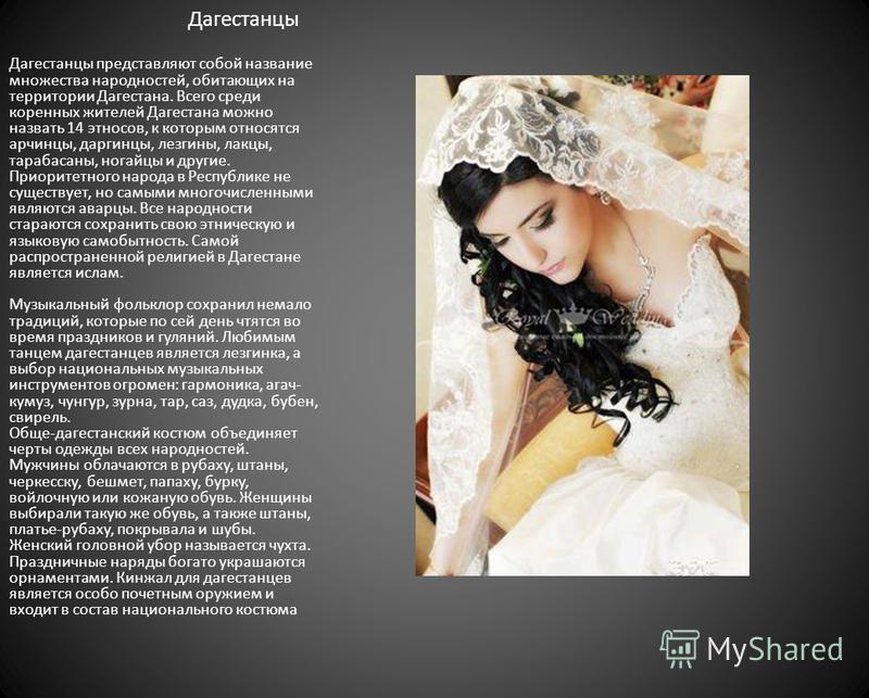 Дагестанцы Дагестанцы представляют собой название множества народностей, обитающих на территории Дагестана. Всего среди коренных жителей Дагестана можно назвать 14 этносов, к которым относятся арчинцы, даргинцы, лезгины, лакцы, тарабасаны, ногайцы и
