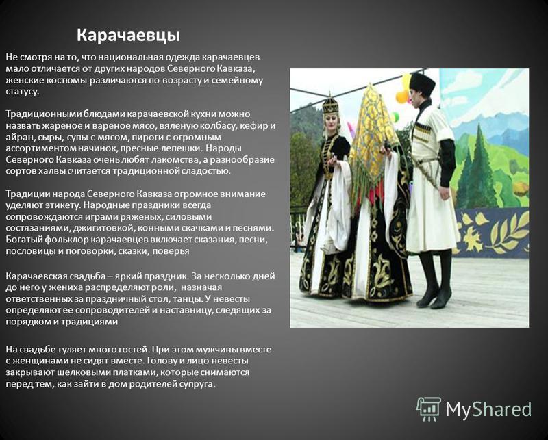 Карачаевцы Не смотря на то, что национальная одежда карачаевцев мало отличается от других народов Северного Кавказа, женские костюмы различаются по возрасту и семейному статусу. Традиционными блюдами карачаевской кухни можно назвать жареное и вареное