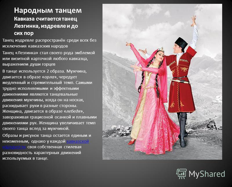 Народным танцем Кавказа считается танец Лезгинка, издревле и до сих пор Танец издревле распространён среди всех без исключения кавказских народов Танец «Лезгинка» стал своего рода эмблемой или визитной карточкой любого кавказца, выражением души горце
