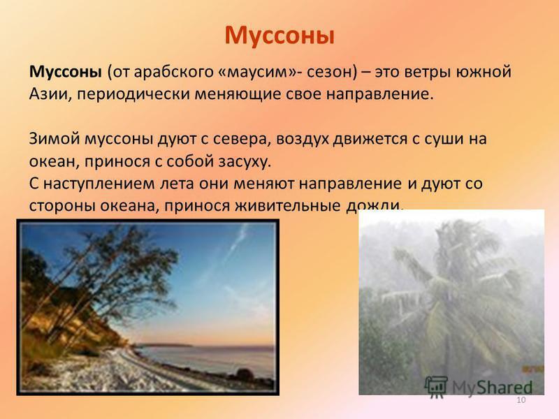 10 Муссоны Муссоны (от арабского «максим»- сезон) – это ветры южной Азии, периодически меняющие свое направление. Зимой муссоны дуют с севера, воздух движется с суши на океан, принося с собой засуху. С наступлением лета они меняют направление и дуют