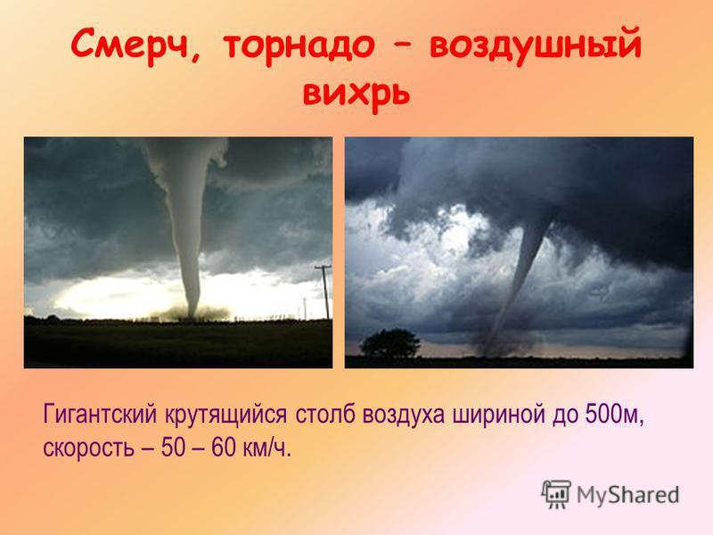 Смерч, торнадо – воздушный вихрь Гигантский крутящийся столб воздуха шириной до 500 м, скорость – 50 – 60 км/ч.