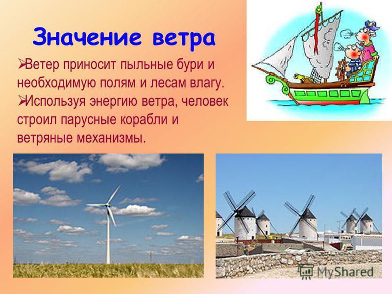 Значение ветра Ветер приносит пыльные бури и необходимую полям и лесам влагу. Используя энергию ветра, человек строил парусные корабли и ветряные механизмы.