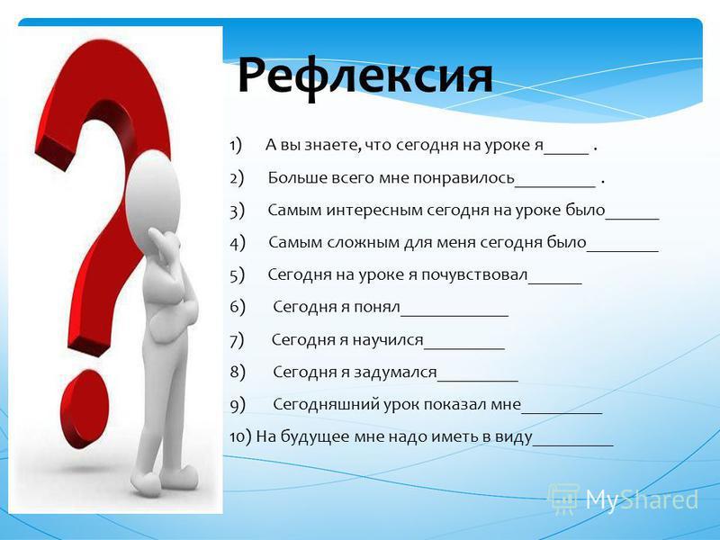 Рефлексия 1) А вы знаете, что сегодня на уроке я_____. 2) Больше всего мне понравилось_________. 3) Самым интересным сегодня на уроке было______ 4) Самым сложным для меня сегодня было________ 5) Сегодня на уроке я почувствовал______ 6) Сегодня я поня