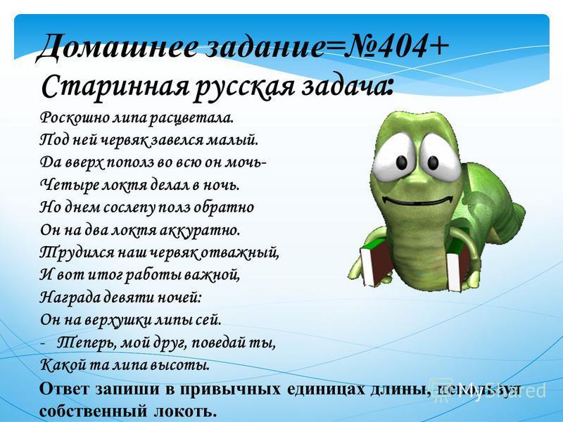 Домашнее задание=404+ Старинная русская задача : Роскошно липа расцветала. Под ней червяк завелся малый. Да вверх пополз во всю он мочь- Четыре локтя делал в ночь. Но днем сослепу полз обратно Он на два локтя аккуратно. Трудился наш червяк отважный,
