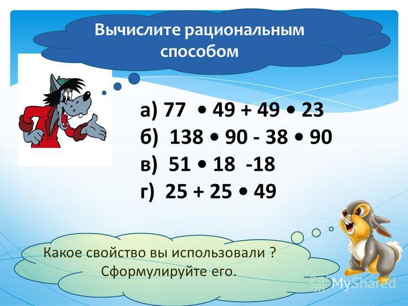 а) 77 49 + 49 23 б) 138 90 - 38 90 в) 51 18 -18 г) 25 + 25 49 Какое свойство вы использовали ? Сформулируйте его. Вычислите рациональным способом