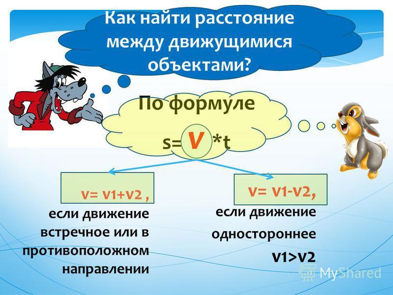 Как найти расстояние между движущимися объектами? v= v1+v2, если движение встречное или в противоположном направлении По формуле s= v *t v= v1-v2, если движение одностороннее v1>v2