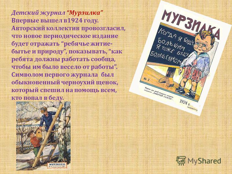 Детский журнал Мурзилка Впервые вышел в 1924 году. Авторский коллектив провозгласил, что новое периодическое издание будет отражать ребячье житие- бытье и природу, показывать, как ребята должны работать сообща, чтобы им было весело от работы. Символо