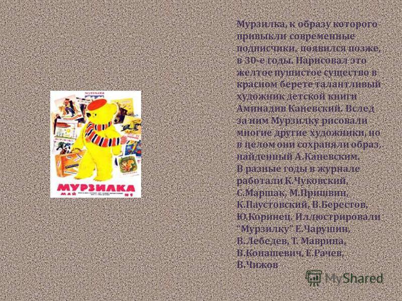 Мурзилка, к образу которого привыкли современные подписчики, появился позже, в 30-е годы. Нарисовал это желтое пушистое существо в красном берете талантливый художник детской книги Аминадив Каневский. Вслед за ним Мурзилку рисовали многие другие худо