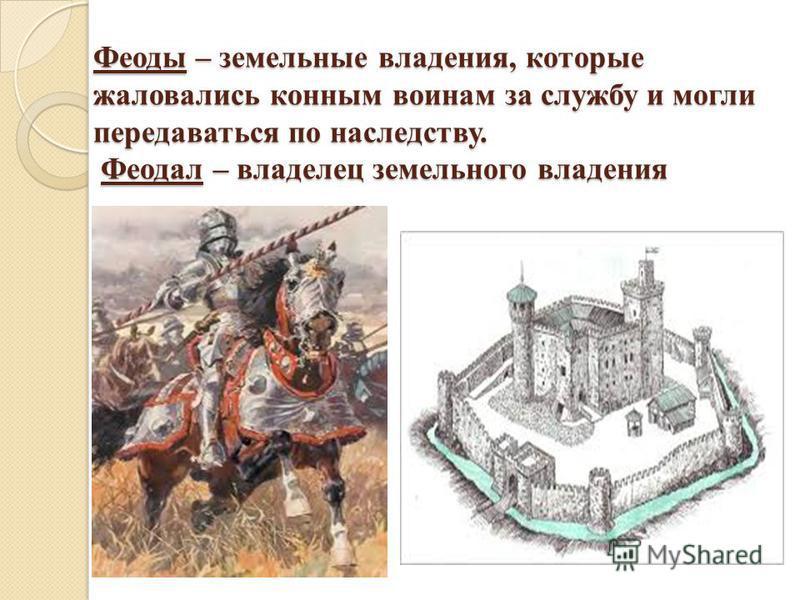 Феоды – земельные владения, которые жаловались конным воинам за службу и могли передаваться по наследству. Феодал – владелец земельного владения