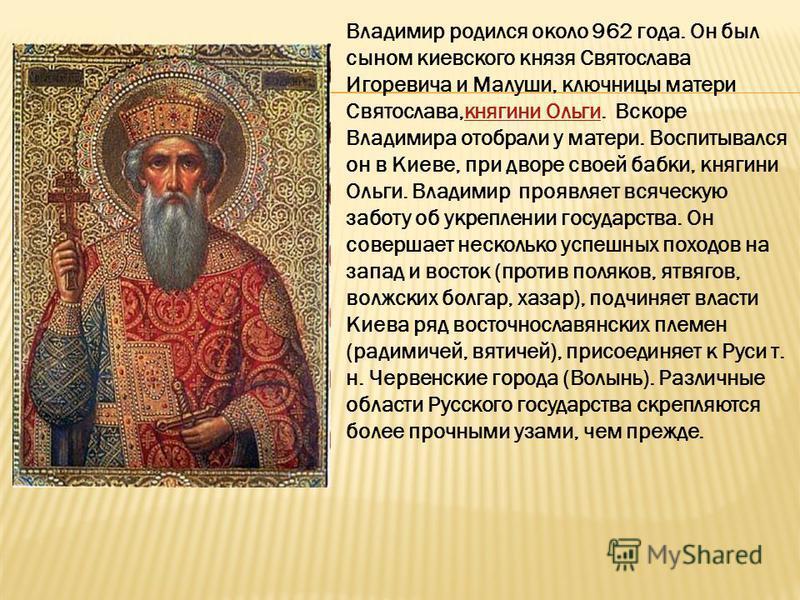 Владимир родился около 962 года. Он был сыном киевского князя Святослава Игоревича и Малуши, ключницы матери Святослава,княгини Ольги. Вскоре Владимира отобрали у матери. Воспитывался он в Киеве, при дворе своей бабки, княгини Ольги. Владимир проявля