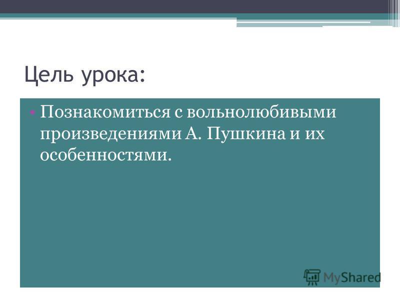 Цель урока: Познакомиться с вольнолюбивыми произведениями А. Пушкина и их особенностями.
