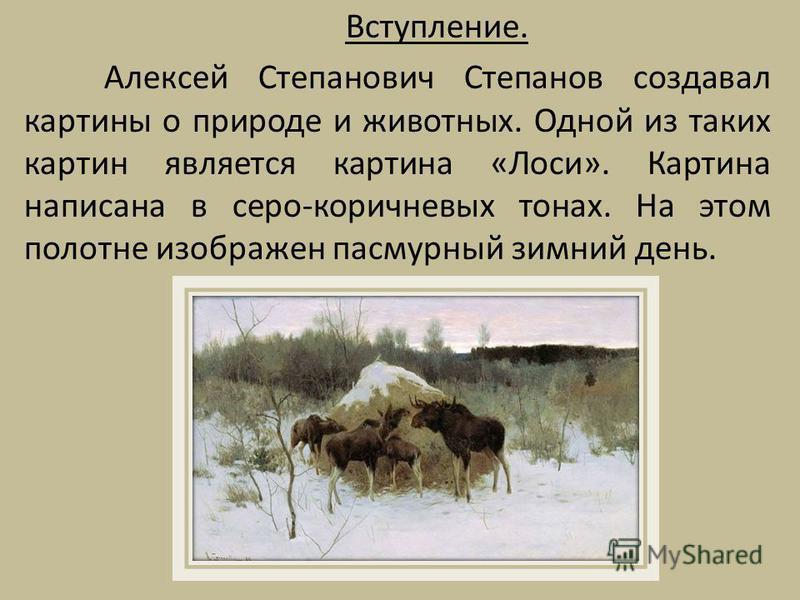 Вступление. Алексей Степанович Степанов создавал картины о природе и животных. Одной из таких картин является картина «Лоси». Картина написана в серо-коричневых тонах. На этом полотне изображен пасмурный зимний день.