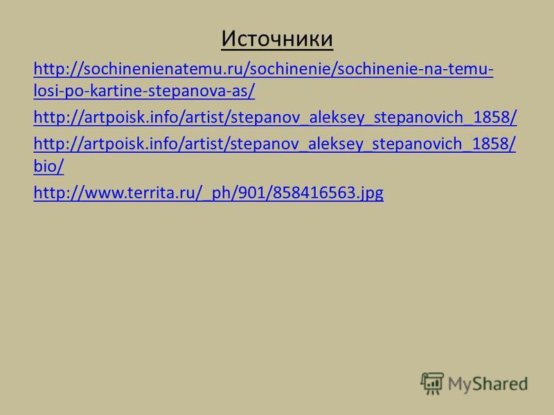 Источники http://sochinenienatemu.ru/sochinenie/sochinenie-na-temu- losi-po-kartine-stepanova-as/ http://artpoisk.info/artist/stepanov_aleksey_stepanovich_1858/ bio/ http://www.territa.ru/_ph/901/858416563.jpg