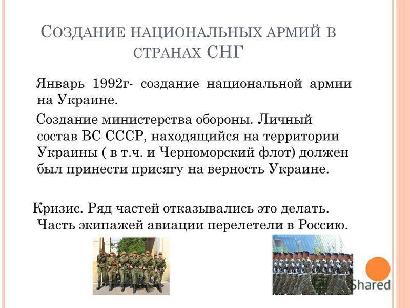 С ОЗДАНИЕ НАЦИОНАЛЬНЫХ АРМИЙ В СТРАНАХ СНГ Январь 1992 г- создание национальной армии на Украине. Создание министерства обороны. Личный состав ВС СССР, находящийся на территории Украины ( в т.ч. и Черноморский флот) должен был принести присягу на вер