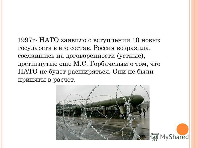 1997 г- НАТО заявило о вступлении 10 новых государств в его состав. Россия возразила, сославшись на договоренности (устные), достигнутые еще М.С. Горбачевым о том, что НАТО не будет расширяться. Они не были приняты в расчет.