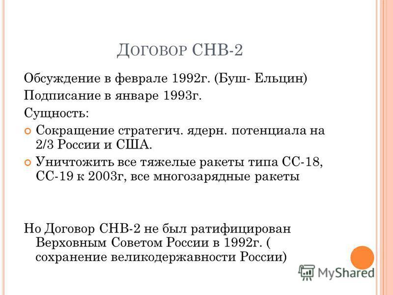 Д ОГОВОР СНВ-2 Обсуждение в феврале 1992 г. (Буш- Ельцин) Подписание в январе 1993 г. Сущность: Сокращение стратегия. ядерн. потенциала на 2/3 России и США. Уничтожить все тяжелые ракеты типа СС-18, СС-19 к 2003 г, все многозарядные ракеты Но Договор