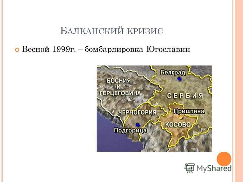 Б АЛКАНСКИЙ КРИЗИС Весной 1999 г. – бомбардировка Югославии