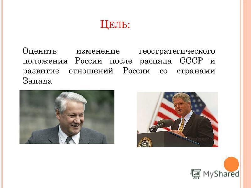 Ц ЕЛЬ : Оценить изменение геостратегияеского положения России после распада СССР и развитие отношений России со странами Запада