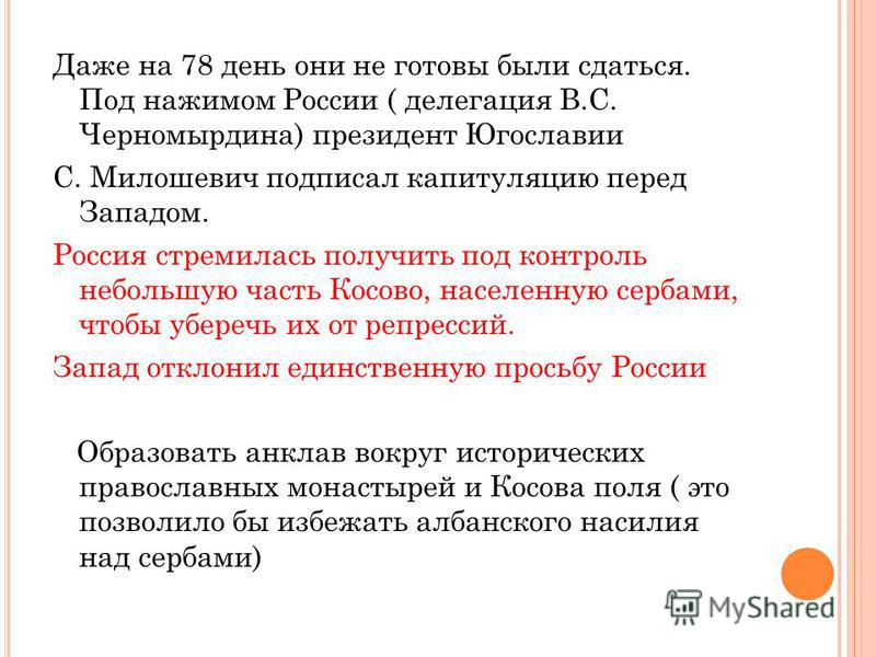 Даже на 78 день они не готовы были сдаться. Под нажимом России ( делегация В.С. Черномырдина) президент Югославии С. Милошевич подписал капитуляцию перед Западом. Россия стремилась получить под контроль небольшую часть Косово, населенную сербами, что