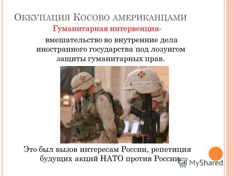 О ККУПАЦИЯ К ОСОВО АМЕРИКАНЦАМИ Гуманитарная интервенция- вмешательство во внутренние дела иностранного государства под лозунгом защиты гуманитарных прав. Это был вызов интересам России, репетиция будущих акций НАТО против России.