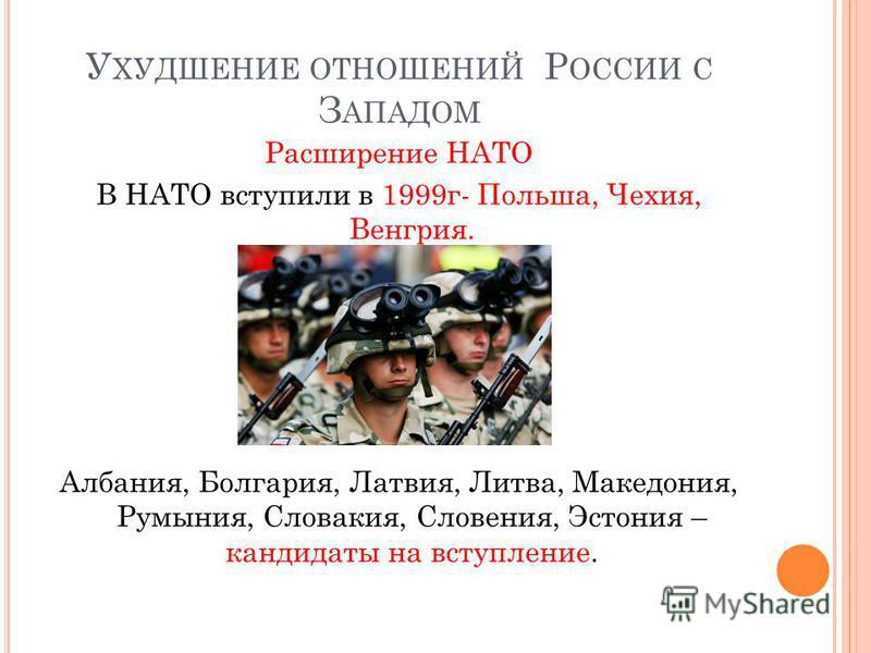 У ХУДШЕНИЕ ОТНОШЕНИЙ Р ОССИИ С З АПАДОМ Расширение НАТО В НАТО вступили в 1999 г- Польша, Чехия, Венгрия. Албания, Болгария, Латвия, Литва, Македония, Румыния, Словакия, Словения, Эстония – кандидаты на вступление.